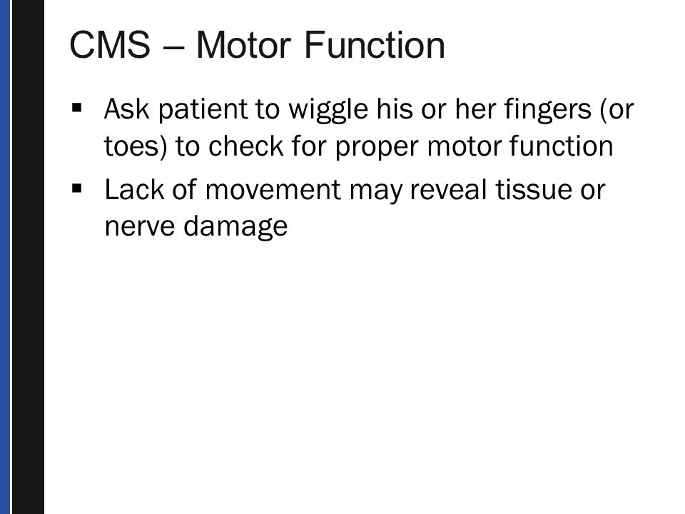 CMS – Motor Function Ask patient to wiggle his or her fingers (or toes) to check for proper motor function.