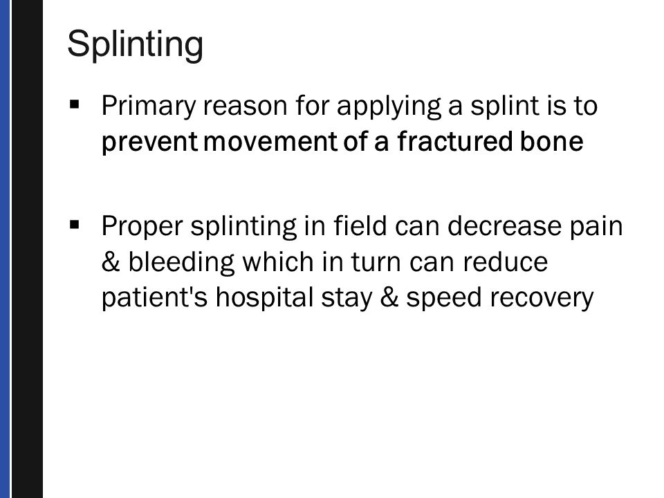 Splinting Primary reason for applying a splint is to prevent movement of a fractured bone.