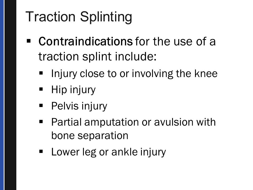 Traction Splinting Contraindications for the use of a traction splint include: Injury close to or involving the knee.