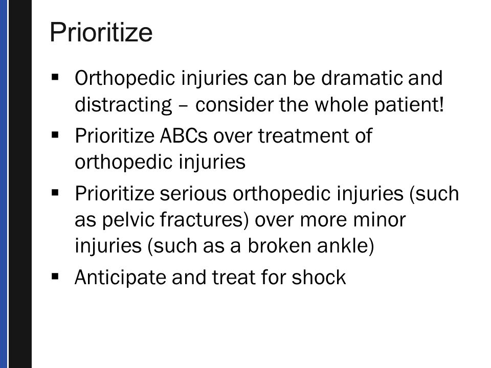 Prioritize Orthopedic injuries can be dramatic and distracting – consider the whole patient! Prioritize ABCs over treatment of orthopedic injuries.