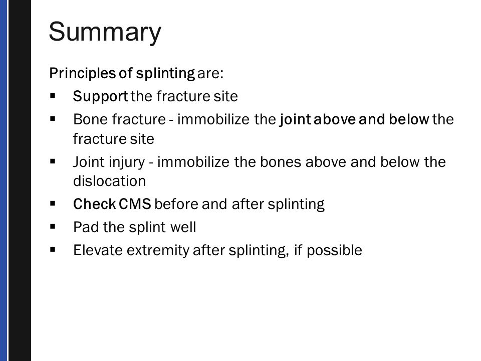 Summary Principles of splinting are: Support the fracture site