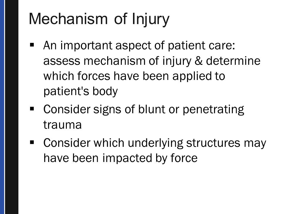 Mechanism of Injury An important aspect of patient care: assess mechanism of injury & determine which forces have been applied to patient s body.