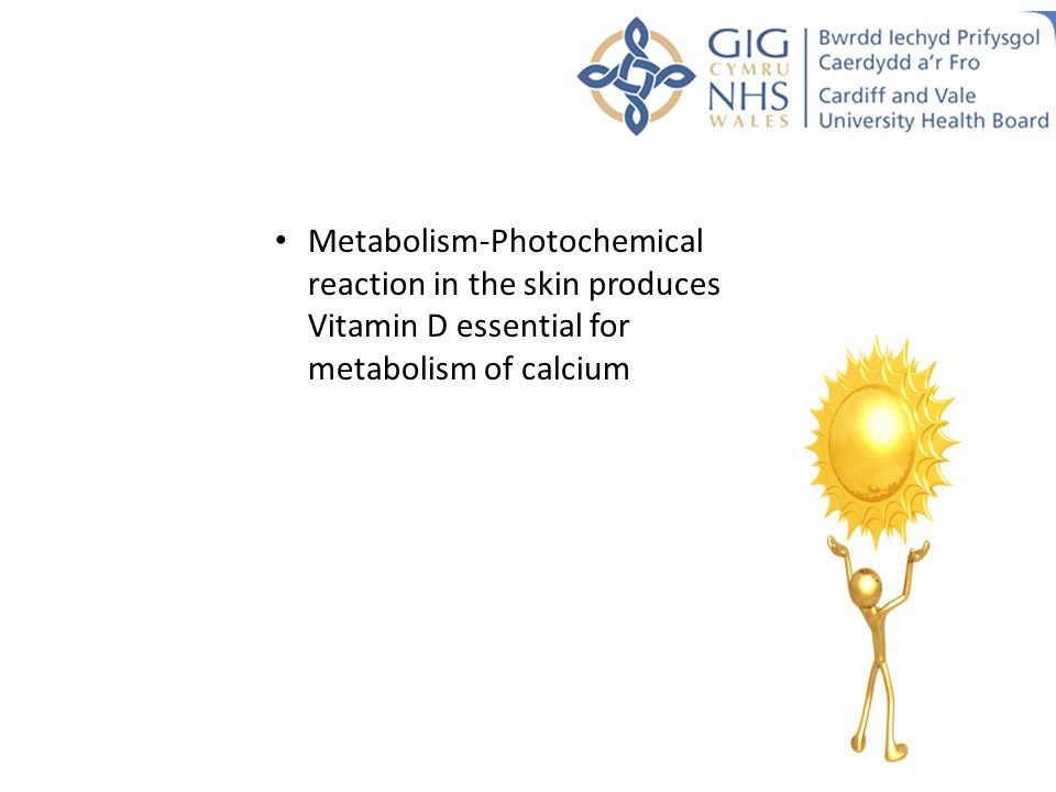 Metabolism-Photochemical reaction in the skin produces Vitamin D essential for metabolism of calcium