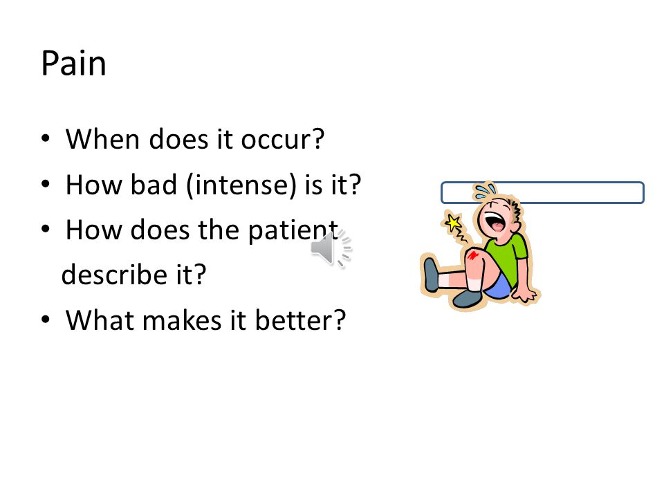 Pain When does it occur How bad (intense) is it How does the patient