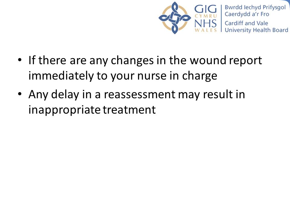 If there are any changes in the wound report immediately to your nurse in charge