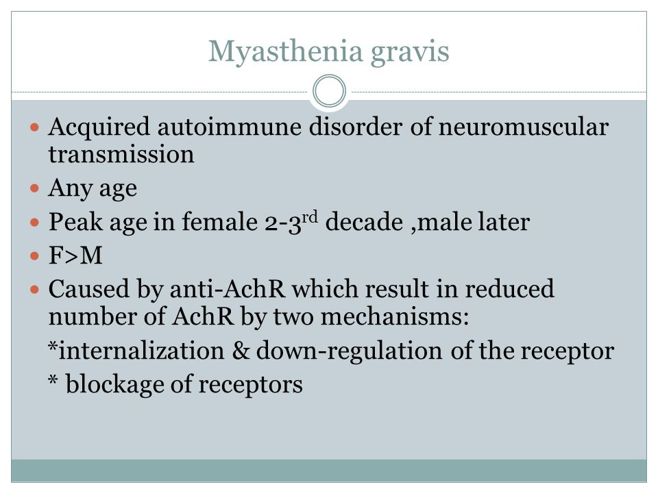 Myasthenia gravis Acquired autoimmune disorder of neuromuscular transmission. Any age. Peak age in female 2-3rd decade ,male later.