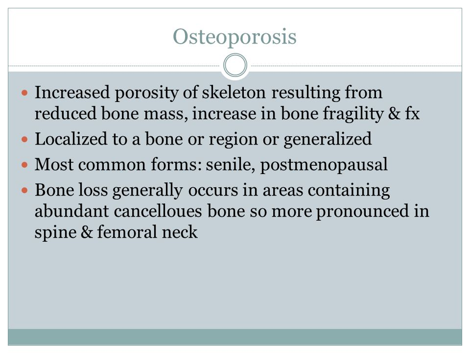 Osteoporosis Increased porosity of skeleton resulting from reduced bone mass, increase in bone fragility & fx.
