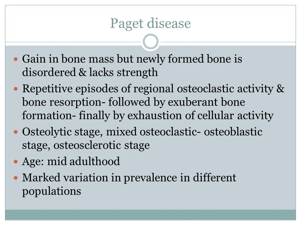 Paget disease Gain in bone mass but newly formed bone is disordered & lacks strength.