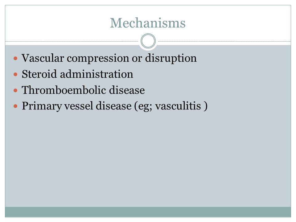 Mechanisms Vascular compression or disruption Steroid administration