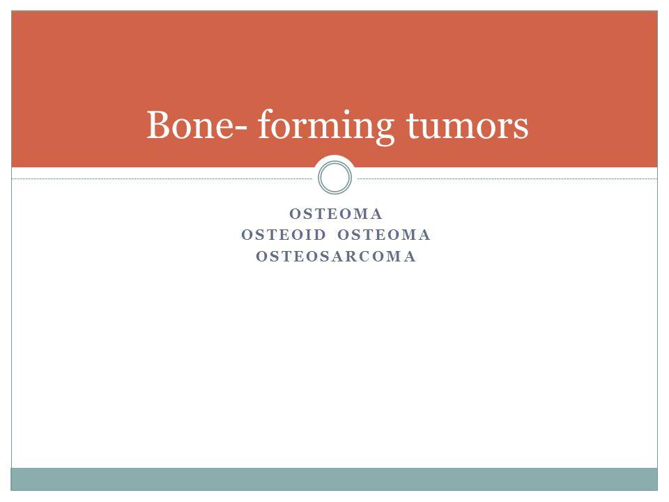 Bone- forming tumors Osteoma Osteoid osteoma osteosarcoma