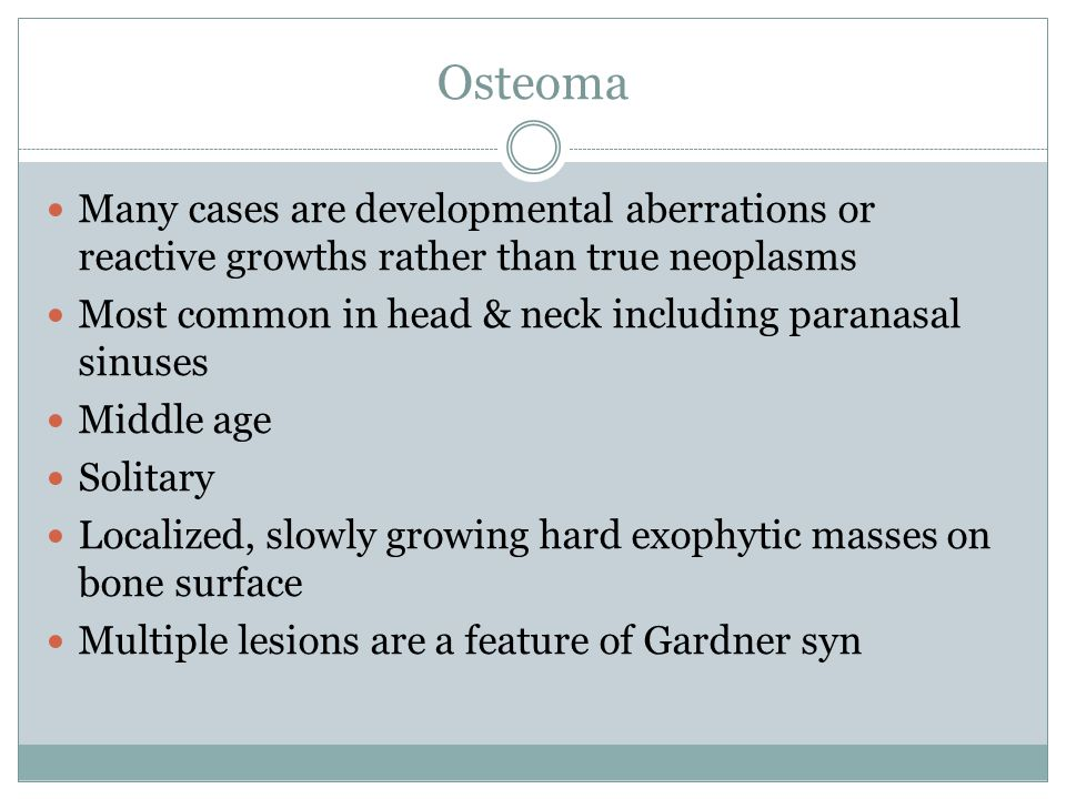 Osteoma Many cases are developmental aberrations or reactive growths rather than true neoplasms.