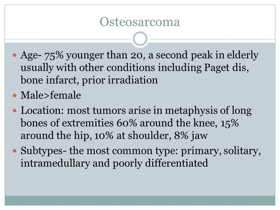 Osteosarcoma Age- 75% younger than 20, a second peak in elderly usually with other conditions including Paget dis, bone infarct, prior irradiation.