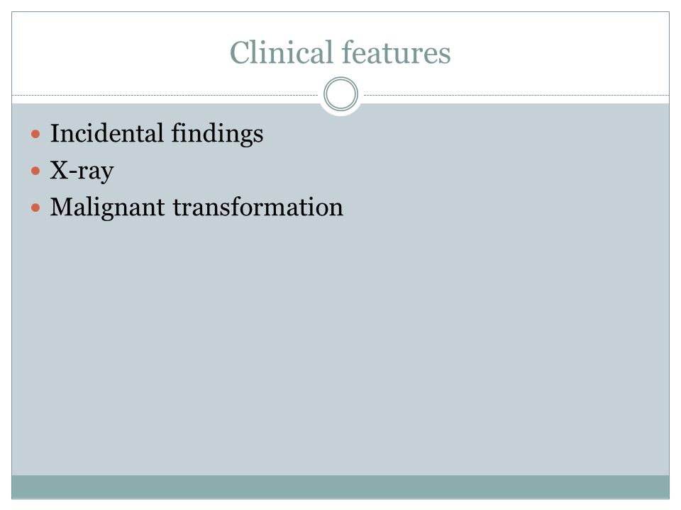Clinical features Incidental findings X-ray Malignant transformation
