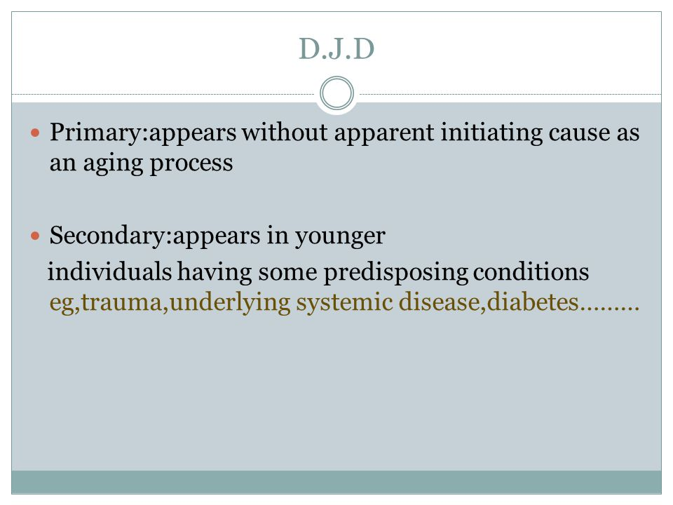 D.J.D Primary:appears without apparent initiating cause as an aging process. Secondary:appears in younger.