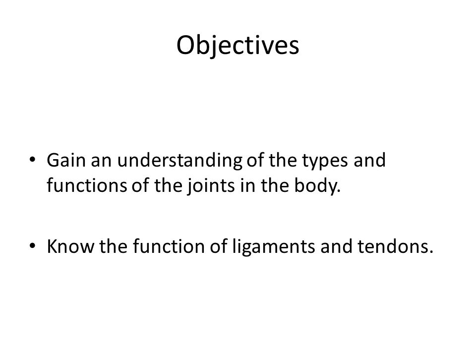 Objectives Gain an understanding of the types and functions of the joints in the body.