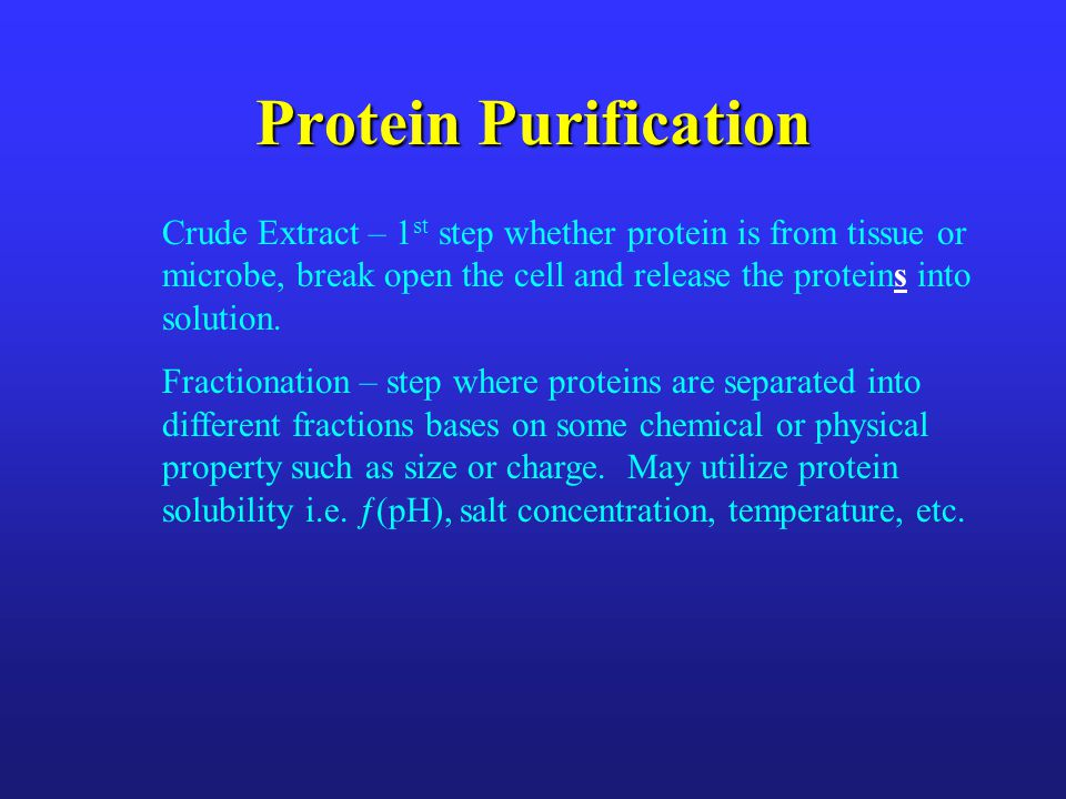 Protein Purification Crude Extract – 1st step whether protein is from tissue or microbe, break open the cell and release the proteins into solution.