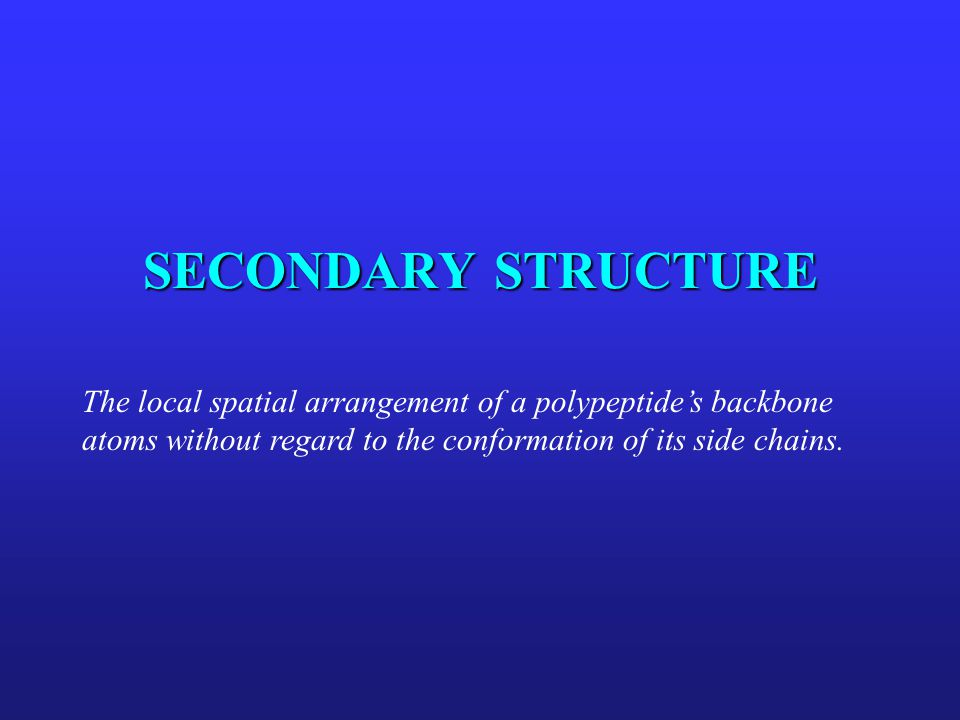 SECONDARY STRUCTURE The local spatial arrangement of a polypeptide's backbone atoms without regard to the conformation of its side chains.