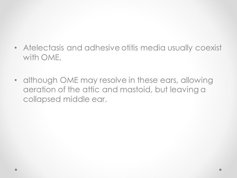Atelectasis and adhesive otitis media usually coexist with OME,