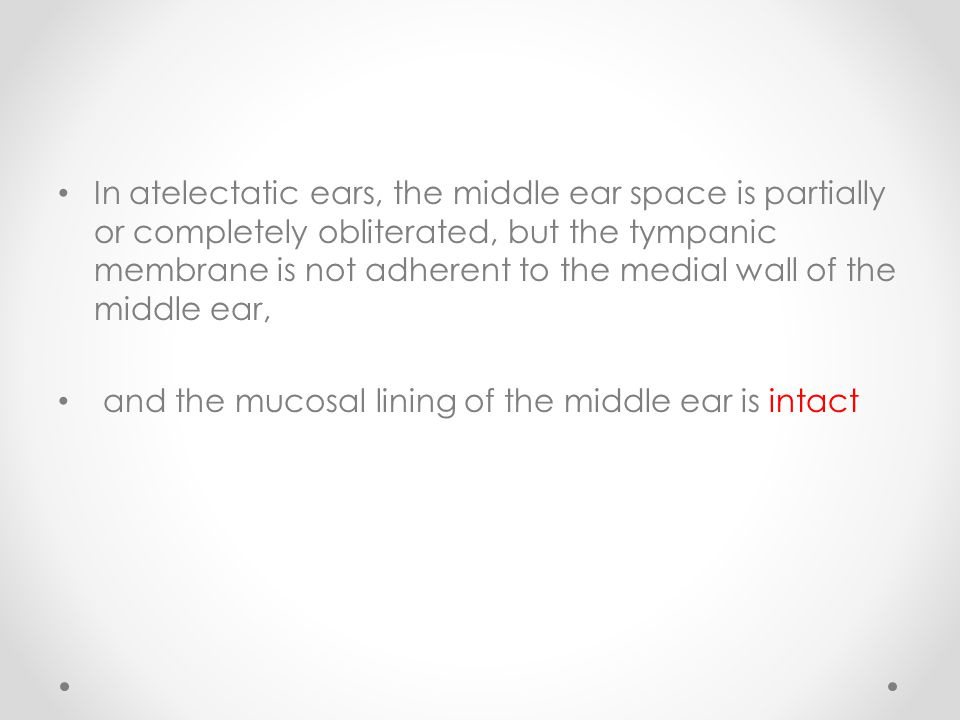 In atelectatic ears, the middle ear space is partially or completely obliterated, but the tympanic membrane is not adherent to the medial wall of the middle ear,