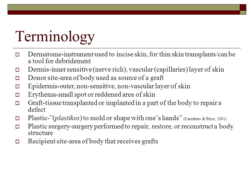 Terminology Dermatome-instrument used to incise skin, for thin skin transplants/can be a tool for debridement.