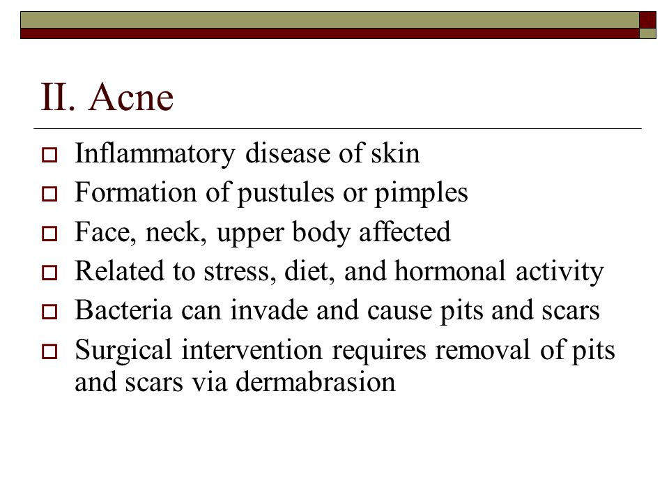 II. Acne Inflammatory disease of skin Formation of pustules or pimples