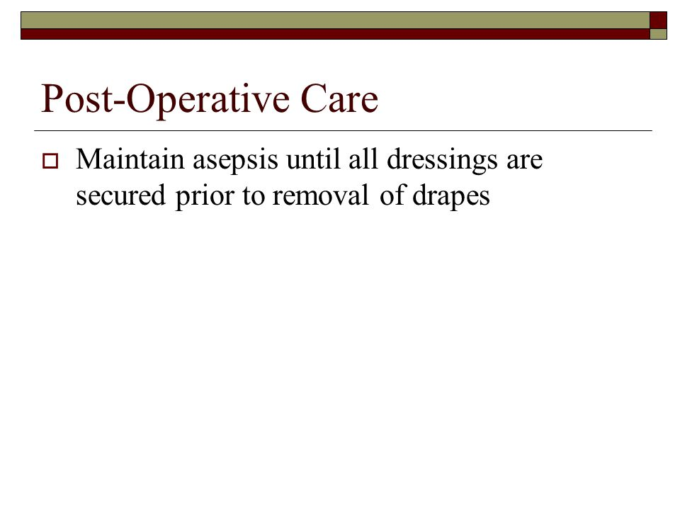 Post-Operative Care Maintain asepsis until all dressings are secured prior to removal of drapes