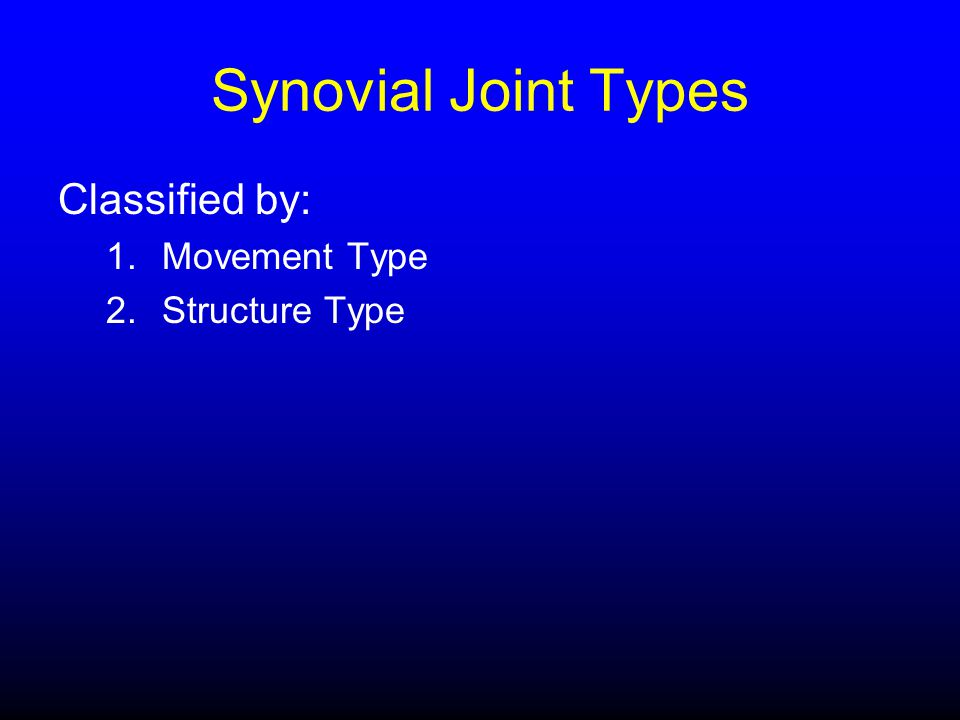 Synovial Joint Types Classified by: Movement Type Structure Type