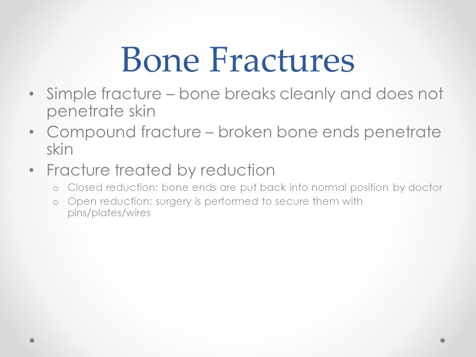 Bone Fractures Simple fracture – bone breaks cleanly and does not penetrate skin. Compound fracture – broken bone ends penetrate skin.