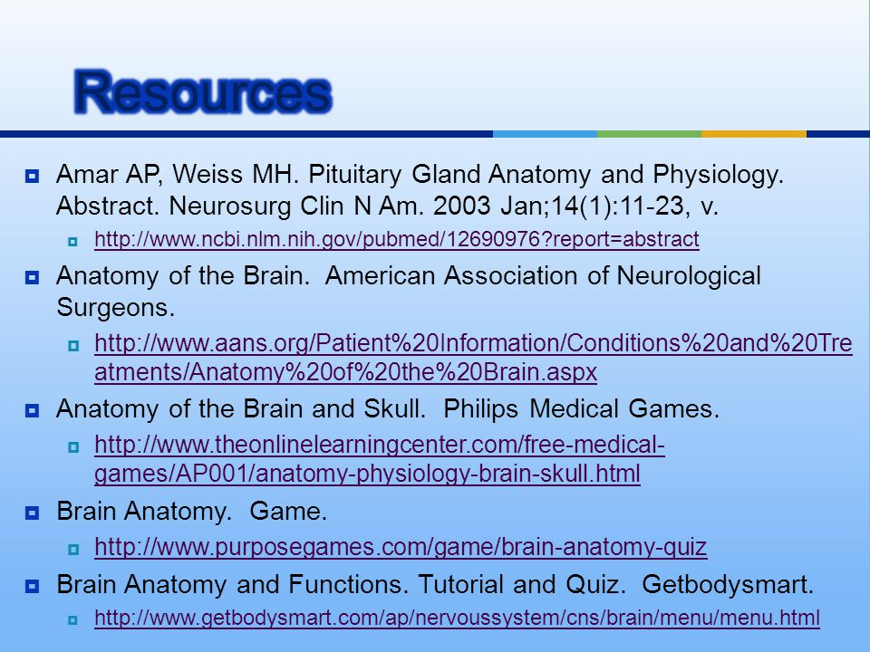 Resources Amar AP, Weiss MH. Pituitary Gland Anatomy and Physiology. Abstract. Neurosurg Clin N Am. 2003 Jan;14(1):11-23, v.