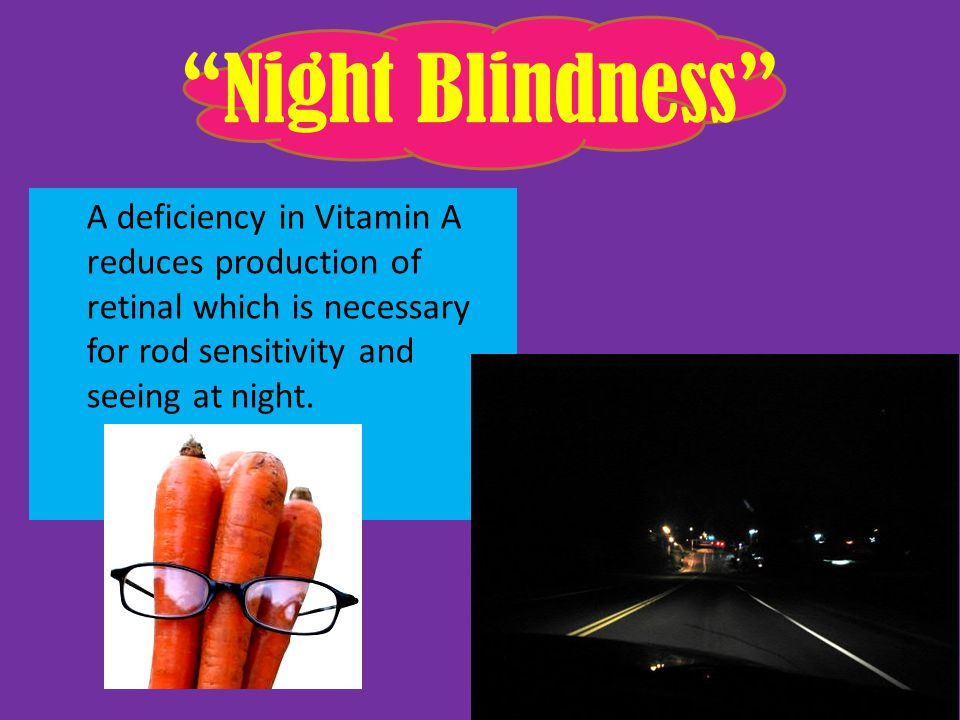 Night Blindness A deficiency in Vitamin A reduces production of retinal which is necessary for rod sensitivity and seeing at night.