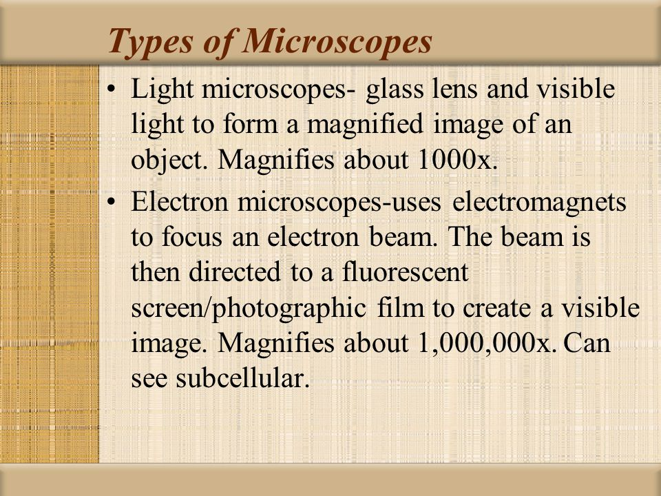 Types of Microscopes Light microscopes- glass lens and visible light to form a magnified image of an object. Magnifies about 1000x.