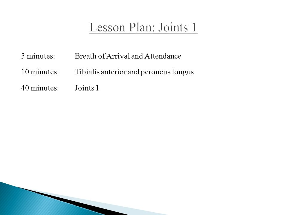 Lesson Plan: Joints 1 5 minutes: Breath of Arrival and Attendance 10 minutes: Tibialis anterior and peroneus longus 40 minutes: Joints 1