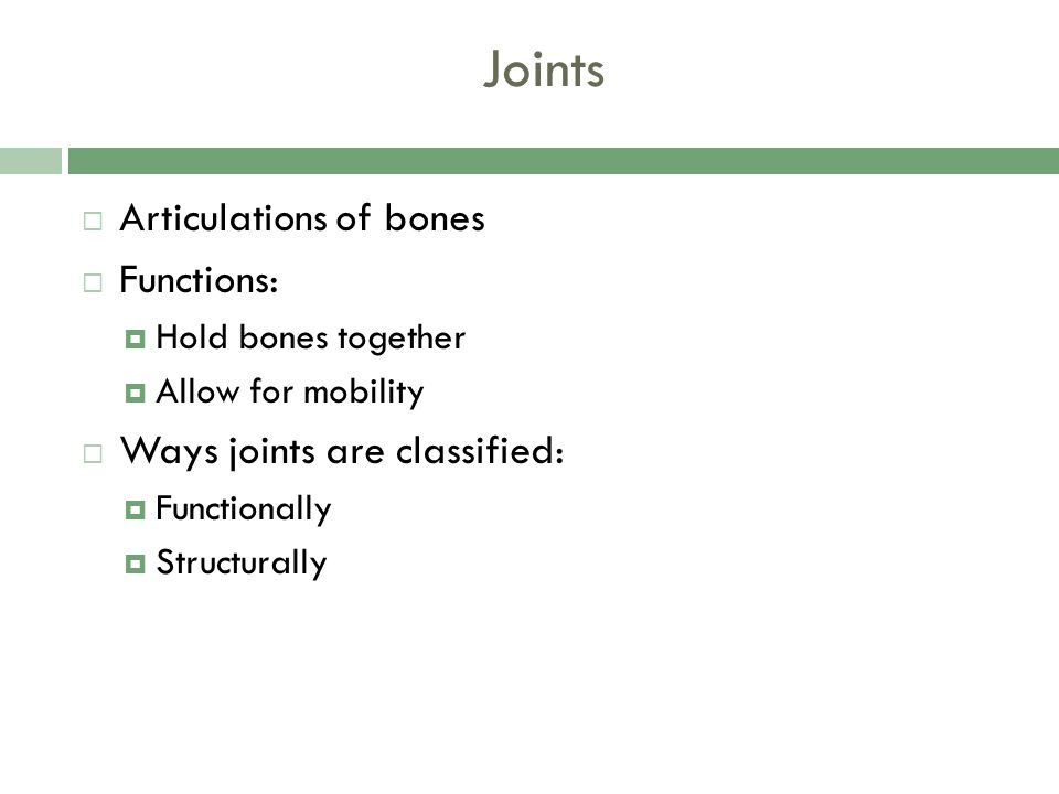 Joints Articulations of bones Functions: Ways joints are classified: