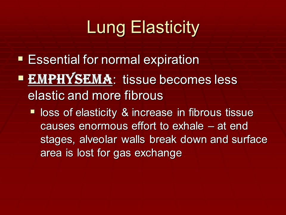 Lung Elasticity Essential for normal expiration. Emphysema: tissue becomes less elastic and more fibrous.