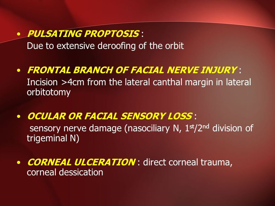 PULSATING PROPTOSIS : Due to extensive deroofing of the orbit. FRONTAL BRANCH OF FACIAL NERVE INJURY :