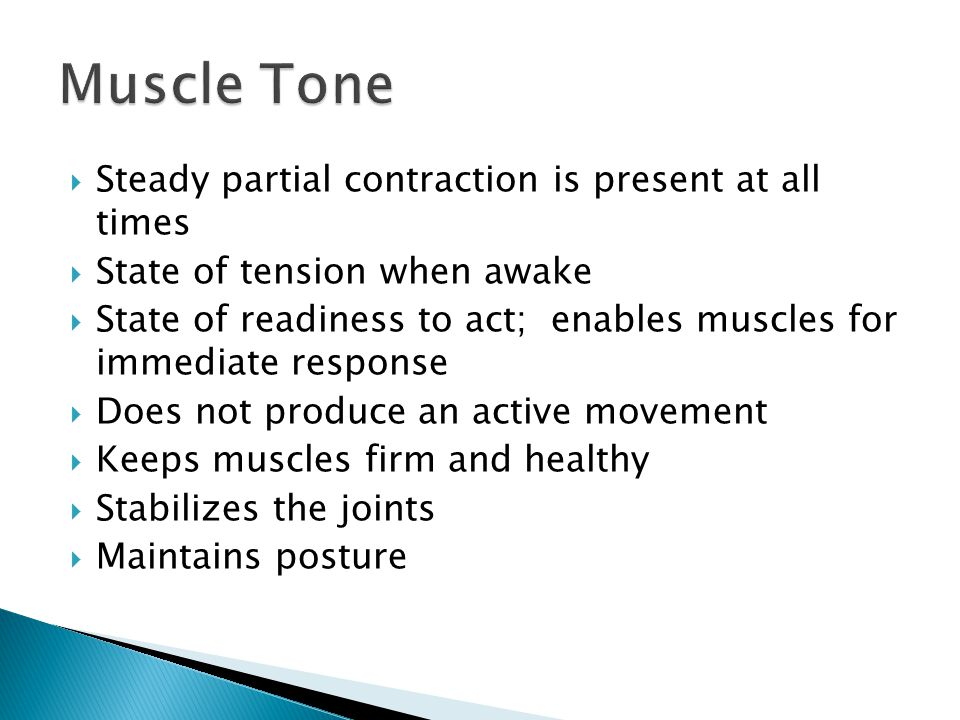 Muscle Tone Steady partial contraction is present at all times