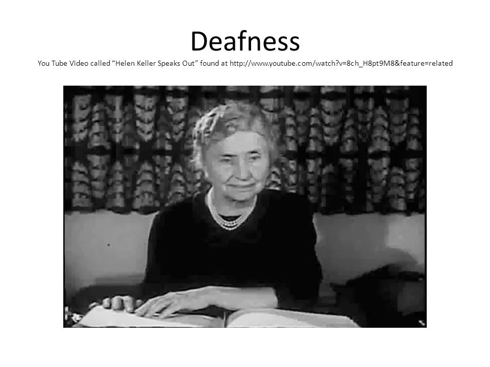 Deafness You Tube Video called Helen Keller Speaks Out found at http://www.youtube.com/watch v=8ch_H8pt9M8&feature=related