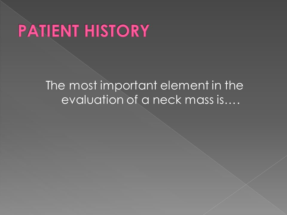 The most important element in the evaluation of a neck mass is….
