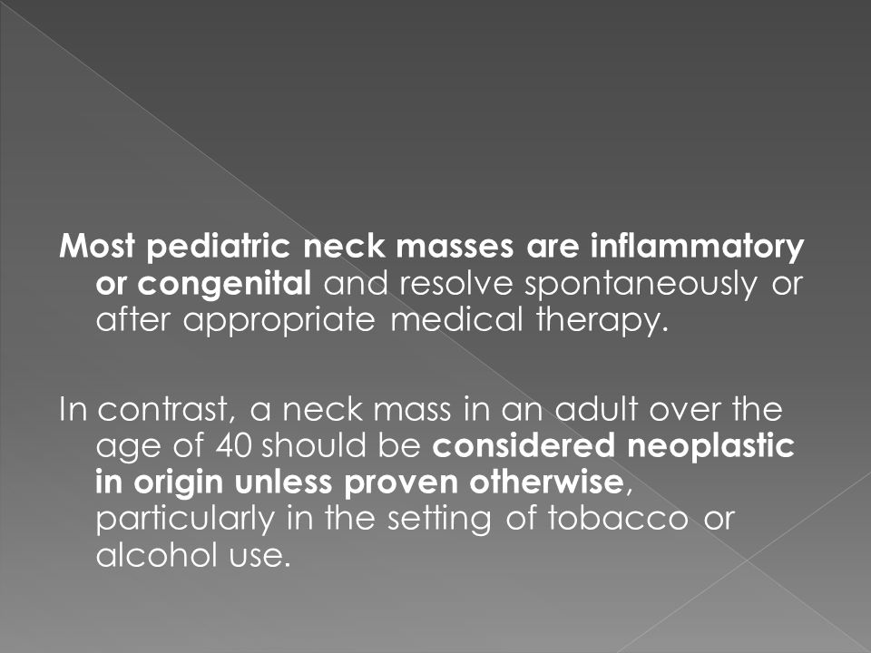 Most pediatric neck masses are inflammatory or congenital and resolve spontaneously or after appropriate medical therapy.