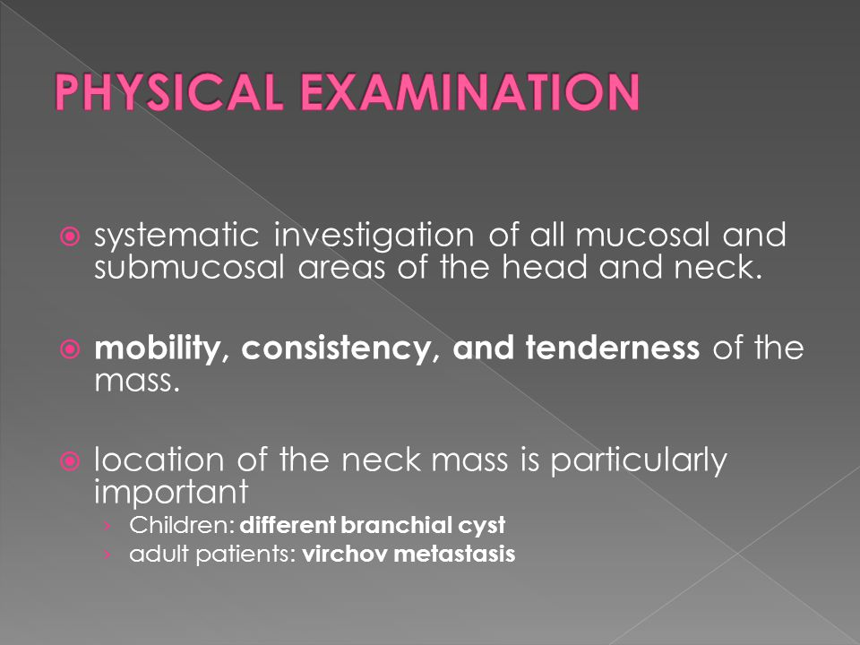 PHYSICAL EXAMINATION systematic investigation of all mucosal and submucosal areas of the head and neck.