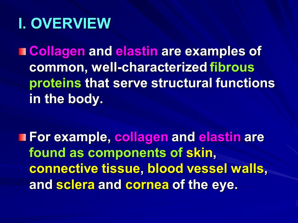 I. OVERVIEW Collagen and elastin are examples of common, well-characterized fibrous proteins that serve structural functions in the body.