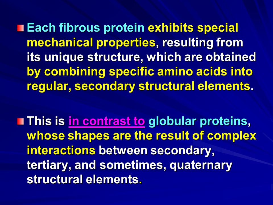Each fibrous protein exhibits special mechanical properties, resulting from its unique structure, which are obtained by combining specific amino acids into regular, secondary structural elements.