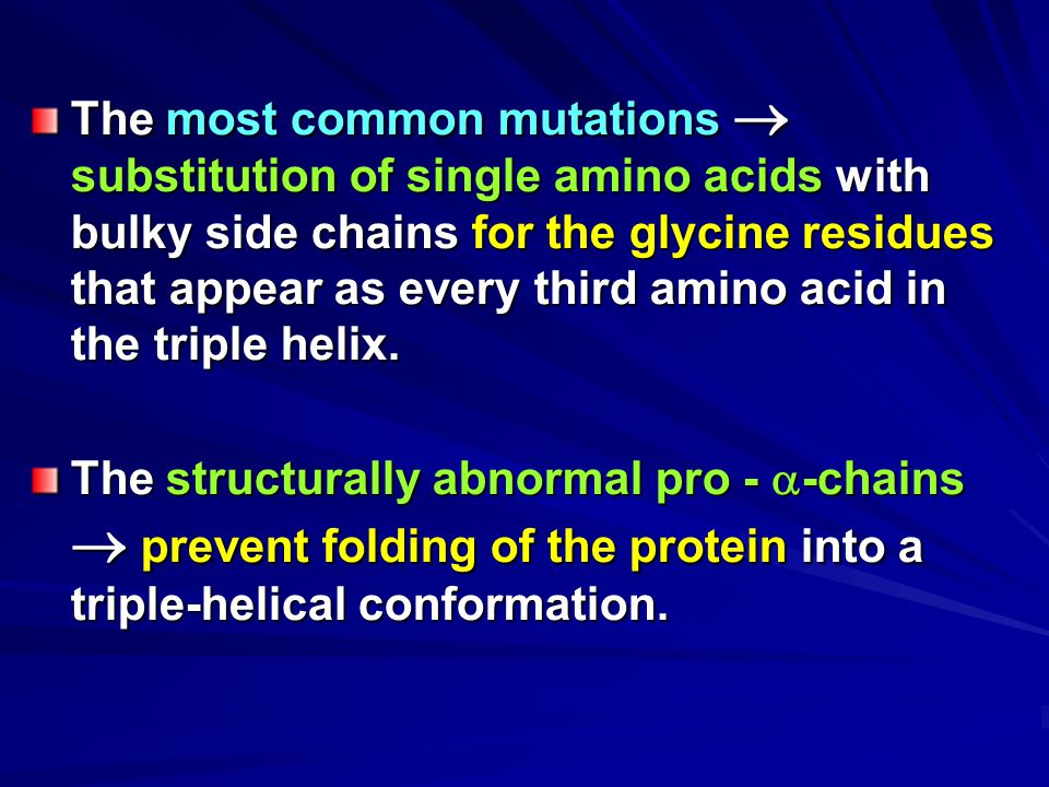 The most common mutations  substitution of single amino acids with bulky side chains for the glycine residues that appear as every third amino acid in the triple helix.