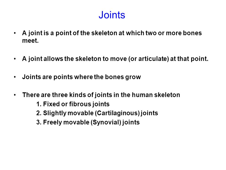 Joints A joint is a point of the skeleton at which two or more bones meet. A joint allows the skeleton to move (or articulate) at that point.