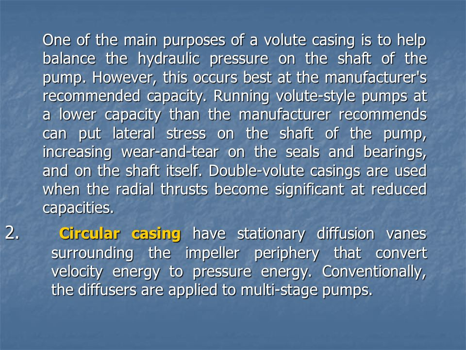 One of the main purposes of a volute casing is to help balance the hydraulic pressure on the shaft of the pump. However, this occurs best at the manufacturer s recommended capacity. Running volute-style pumps at a lower capacity than the manufacturer recommends can put lateral stress on the shaft of the pump, increasing wear-and-tear on the seals and bearings, and on the shaft itself. Double-volute casings are used when the radial thrusts become significant at reduced capacities.