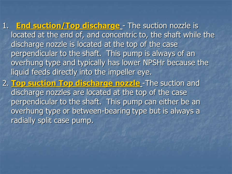 1. End suction/Top discharge - The suction nozzle is located at the end of, and concentric to, the shaft while the discharge nozzle is located at the top of the case perpendicular to the shaft. This pump is always of an overhung type and typically has lower NPSHr because the liquid feeds directly into the impeller eye.
