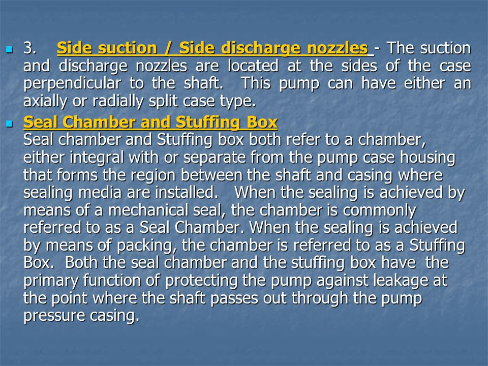 3. Side suction / Side discharge nozzles - The suction and discharge nozzles are located at the sides of the case perpendicular to the shaft. This pump can have either an axially or radially split case type.