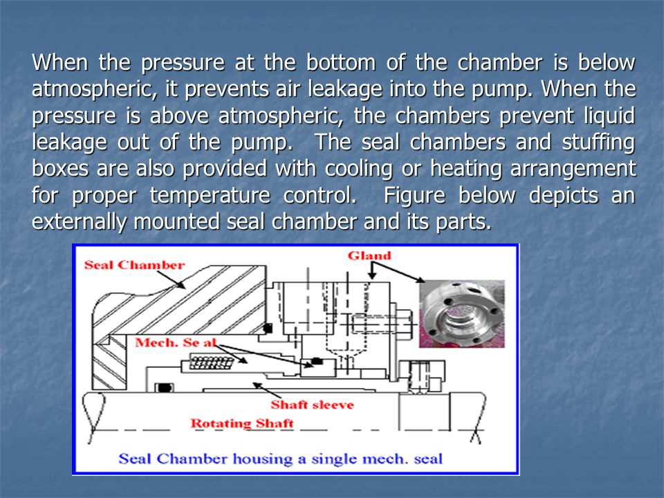 When the pressure at the bottom of the chamber is below atmospheric, it prevents air leakage into the pump.