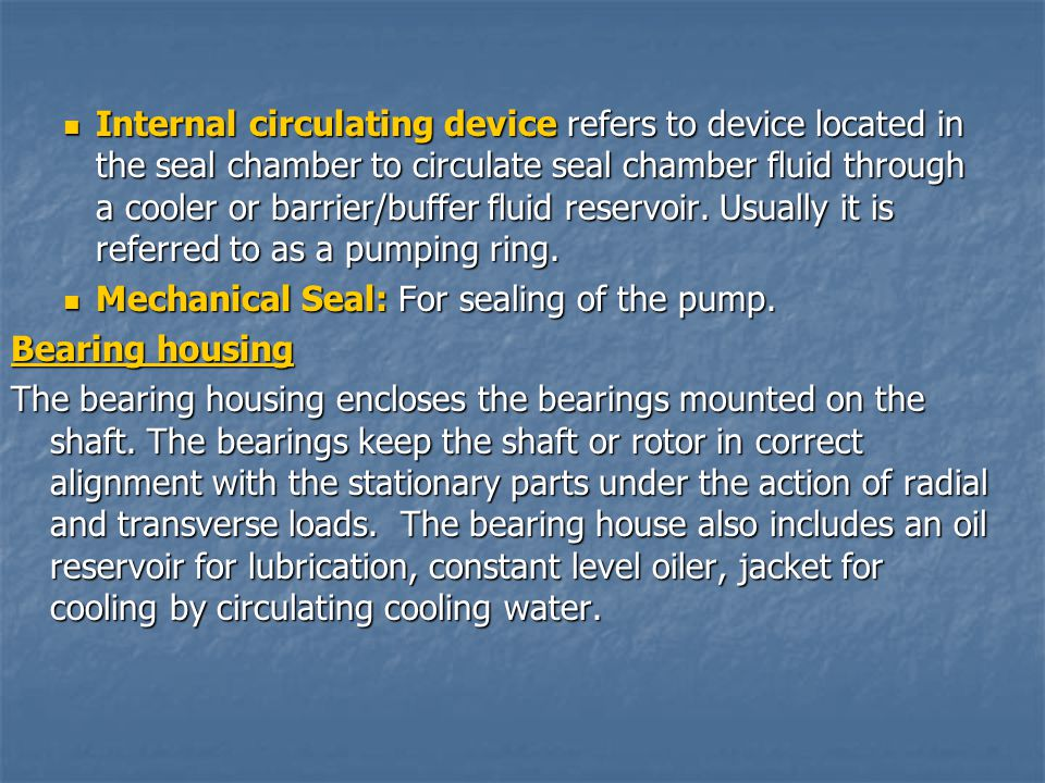 Internal circulating device refers to device located in the seal chamber to circulate seal chamber fluid through a cooler or barrier/buffer fluid reservoir. Usually it is referred to as a pumping ring.