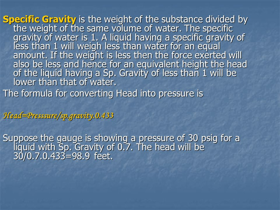 Specific Gravity is the weight of the substance divided by the weight of the same volume of water. The specific gravity of water is 1. A liquid having a specific gravity of less than 1 will weigh less than water for an equal amount. If the weight is less then the force exerted will also be less and hence for an equivalent height the head of the liquid having a Sp. Gravity of less than 1 will be lower than that of water.